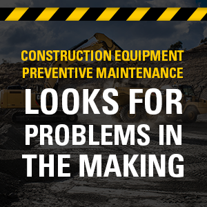 Construction Equipment Preventative Maintenance looks for problems in the making