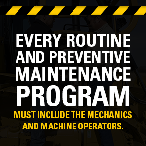 Every routine and preventive maintenance program must include the mechanics and machine operators.