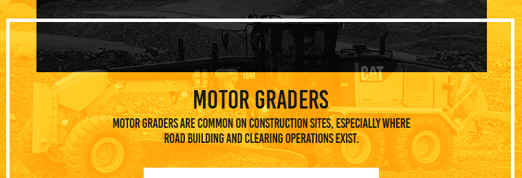 Motor Graders are common on construction sites, especially where road building and clearing operations exist.